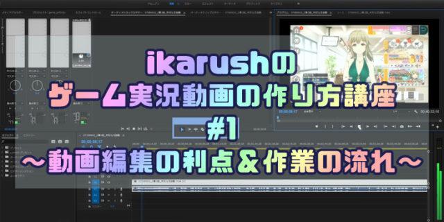 ikarushのゲーム実況動画の作り方講座 #01 ~動画編集の利点&作業の流れ~