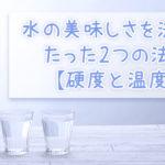 水の美味しさを決めるたった2つの法則【硬度と温度】