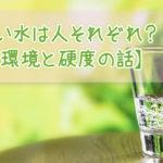 美味しい水は人それぞれ?【生活環境と硬度の話】