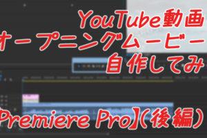YouTube動画のオープニングムービーを自作してみた【Premiere Pro】(後編)